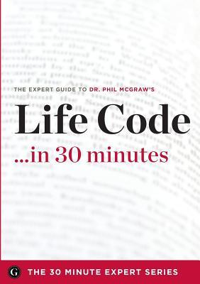 Life Code in 30 Minutes - The Expert Guide to Dr. Phil McGraw's Critically Acclaimed Book