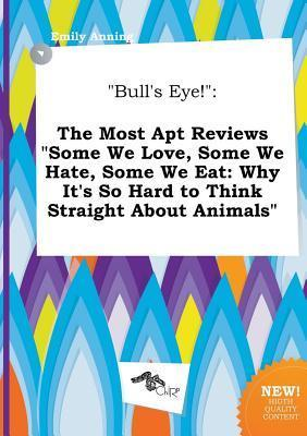 Bull's Eye!: The Most Apt Reviews Some We Love, Some We Hate, Some We Eat: Why It's So Hard to Think Straight about Animals