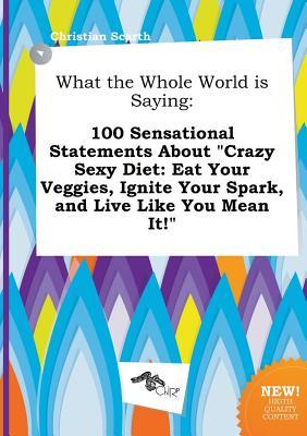 What the Whole World Is Saying: 100 Sensational Statements about Crazy Sexy Diet: Eat Your Veggies, Ignite Your Spark, and Live Like You Mean It!