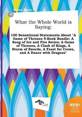 "What the Whole World Is Saying: 100 Sensational Statements about ""A Game of Thrones 5-Book Bundle: A Song of Ice and Fire Series: A Game of Thrones, a Clash of Kings, a Storm of Swords, a Feast for Crows, and a Dance with Dragons"""