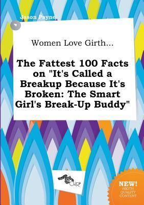 Women Love Girth... the Fattest 100 Facts on It's Called a Breakup Because It's Broken: The Smart Girl's Break-Up Buddy
