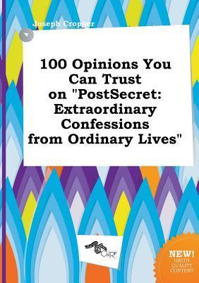 100 Opinions You Can Trust on Postsecret: Extraordinary Confessions from Ordinary Lives