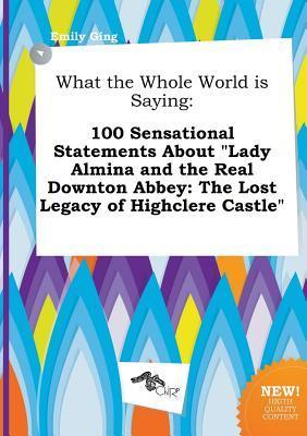 What the Whole World Is Saying: 100 Sensational Statements about Lady Almina and the Real Downton Abbey: The Lost Legacy of Highclere Castle