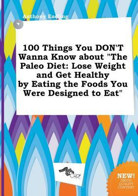 100 Things You Don't Wanna Know about the Paleo Diet: Lose Weight and Get Healthy by Eating the Foods You Were Designed to Eat