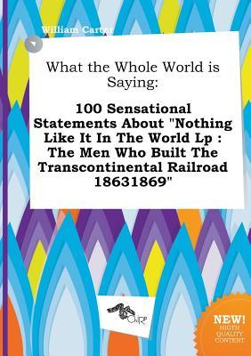 What the Whole World Is Saying: 100 Sensational Statements about Nothing Like It in the World LP: The Men Who Built the Transcontinental Railroad 186