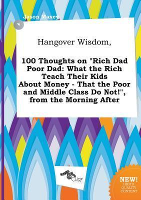 Hangover Wisdom, 100 Thoughts on Rich Dad Poor Dad: What the Rich Teach Their Kids about Money - That the Poor and Middle Class Do Not!, from the Mo