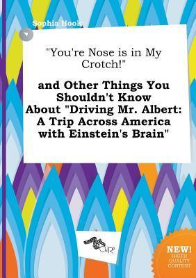 You're Nose Is in My Crotch! and Other Things You Shouldn't Know about Driving Mr. Albert: A Trip Across America with Einstein's Brain