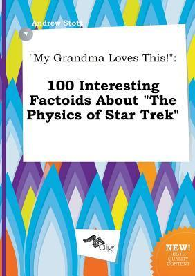 My Grandma Loves This!: 100 Interesting Factoids about the Physics of Star Trek