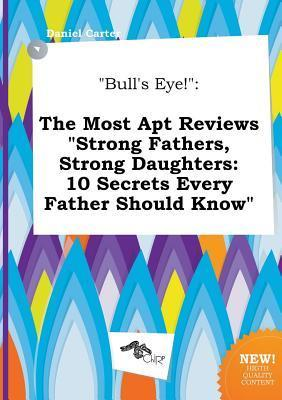 Bull's Eye!: The Most Apt Reviews Strong Fathers, Strong Daughters: 10 Secrets Every Father Should Know