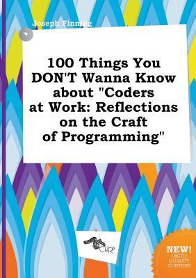 100 Things You Don't Wanna Know about Coders at Work: Reflections on the Craft of Programming