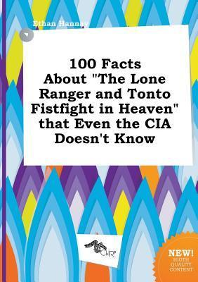 100 Facts about the Lone Ranger and Tonto Fistfight in Heaven That Even the CIA Doesn't Know