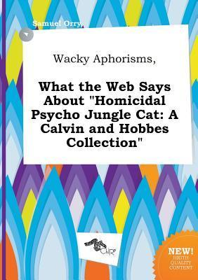 Wacky Aphorisms, What the Web Says about Homicidal Psycho Jungle Cat: A Calvin and Hobbes Collection