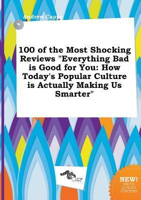 100 of the Most Shocking Reviews Everything Bad Is Good for You: How Today's Popular Culture Is Actually Making Us Smarter