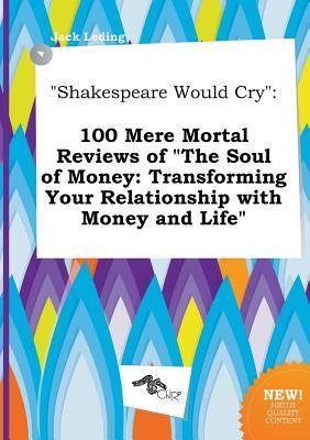 Shakespeare Would Cry: 100 Mere Mortal Reviews of the Soul of Money: Transforming Your Relationship with Money and Life