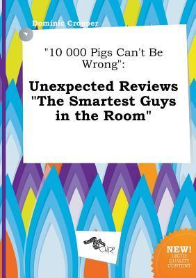 10 000 Pigs Can't Be Wrong: Unexpected Reviews the Smartest Guys in the Room