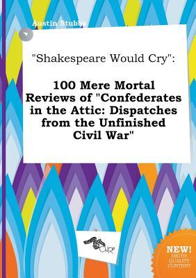 Shakespeare Would Cry: 100 Mere Mortal Reviews of Confederates in the Attic: Dispatches from the Unfinished Civil War