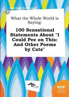 What the Whole World Is Saying: 100 Sensational Statements about I Could Pee on This: And Other Poems by Cats