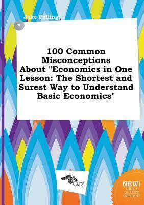 100 Common Misconceptions about Economics in One Lesson: The Shortest and Surest Way to Understand Basic Economics