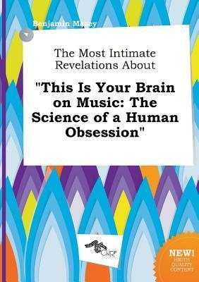 The Most Intimate Revelations about This Is Your Brain on Music: The Science of a Human Obsession