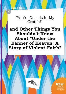 You're Nose Is in My Crotch! and Other Things You Shouldn't Know about Under the Banner of Heaven: A Story of Violent Faith