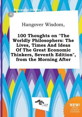Hangover Wisdom, 100 Thoughts on the Worldly Philosophers: The Lives, Times and Ideas of the Great Economic Thinkers, Seventh Edition, from the Morn