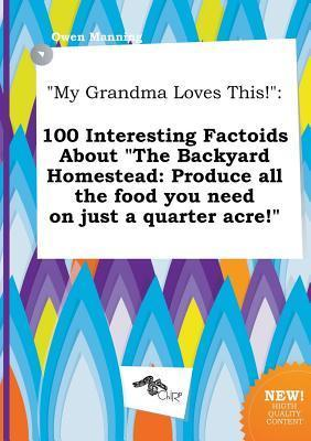 My Grandma Loves This!: 100 Interesting Factoids about the Backyard Homestead: Produce All the Food You Need on Just a Quarter Acre!