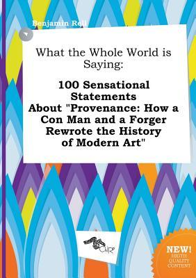 What the Whole World Is Saying: 100 Sensational Statements about Provenance: How a Con Man and a Forger Rewrote the History of Modern Art
