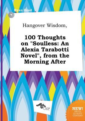 Hangover Wisdom, 100 Thoughts on Soulless: An Alexia Tarabotti Novel, from the Morning After