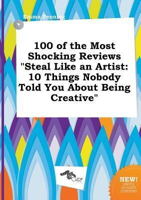 100 of the Most Shocking Reviews Steal Like an Artist: 10 Things Nobody Told You about Being Creative