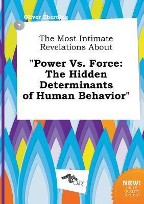The Most Intimate Revelations about Power vs. Force: The Hidden Determinants of Human Behavior