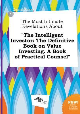 The Most Intimate Revelations about the Intelligent Investor: The Definitive Book on Value Investing. a Book of Practical Counsel
