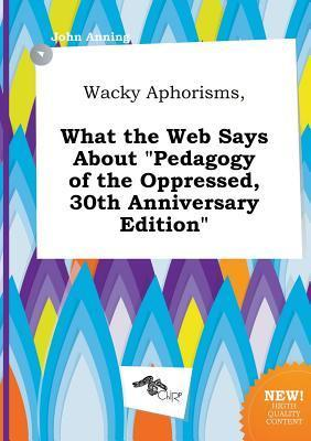 Wacky Aphorisms, What the Web Says about Pedagogy of the Oppressed, 30th Anniversary Edition