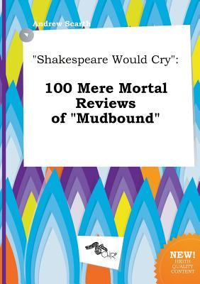 Shakespeare Would Cry: 100 Mere Mortal Reviews of Mudbound