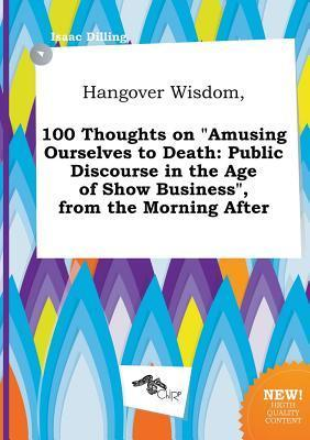 Hangover Wisdom, 100 Thoughts on Amusing Ourselves to Death: Public Discourse in the Age of Show Business, from the Morning After