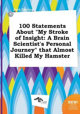 100 Statements about My Stroke of Insight: A Brain Scientist's Personal Journey That Almost Killed My Hamster