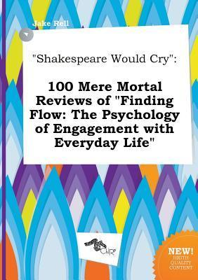 Shakespeare Would Cry: 100 Mere Mortal Reviews of Finding Flow: The Psychology of Engagement with Everyday Life