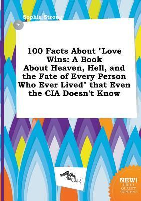 100 Facts about Love Wins: A Book about Heaven, Hell, and the Fate of Every Person Who Ever Lived That Even the CIA Doesn't Know