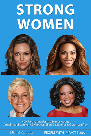 STRONG WOMEN - Angelina Jolie, Beyoncé Knowles, Ellen DeGeneres, Oprah Winfrey - 400 Fascinating Facts & Stories, With Quotes