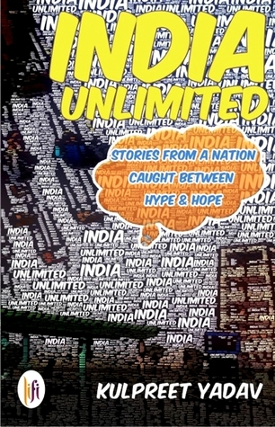 India Unlimited - Stories from a Nation Caught Between Hype a... by Kulpreet Yadav