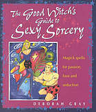 The Good Witch's Guide to Sexy Sorcery: Magic Spells for Passion, Love and Seduction