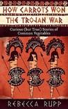 How Carrots Won the Trojan War by Rebecca Rupp