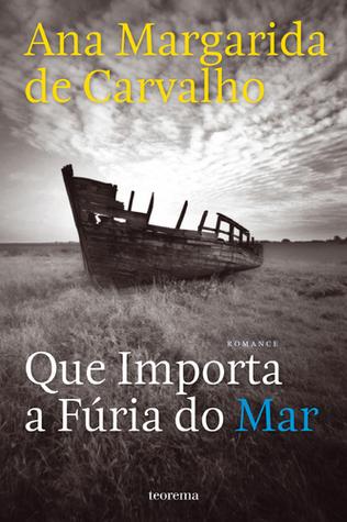 Que Importa a Fúria do Mar by Ana Margarida de Carvalho