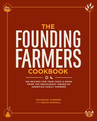 The Founding Farmers Cookbook: 100 Recipes for True Food Drink from the Restaurant Owned by American Family Farmers