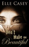 Don't Make Me Beautiful by Elle Casey