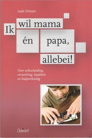 Ik wil mama én papa, allebei! Over echtscheiding, verwerking, loyaliteit en hulpverlening