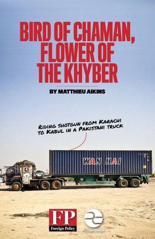 Bird of Chaman, Flower of the Khyber: Riding Shotgun from Karachi to Kabul in a Pakistani Truck