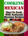 Cooking Mexican: How to Cook with Authentic Mexican Recipes