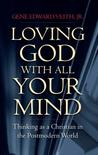 Loving God with All Your Mind: Thinking as a Christian in a Postmodern World