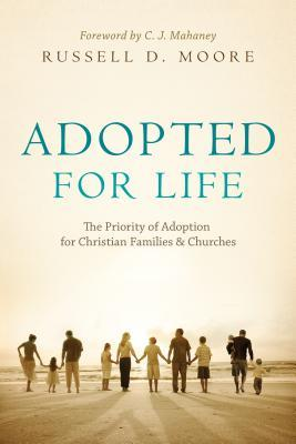 Adopted for Life: The Priority of Adoption for Christian Families and Churches - Russell D. Moore