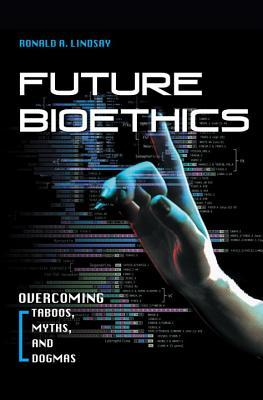 Future Bioethics: Overcoming Taboos, Myths, and Do...